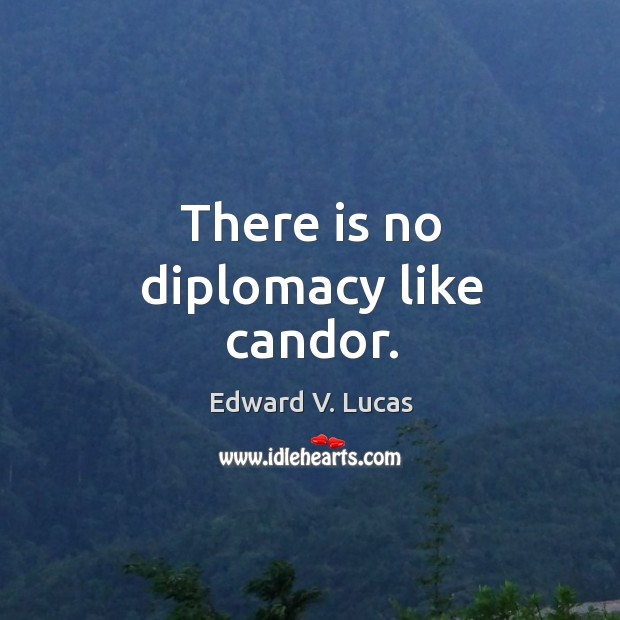 There is no diplomacy like candor. Image