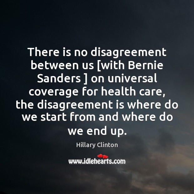 There is no disagreement between us [with Bernie Sanders ] on universal coverage Image