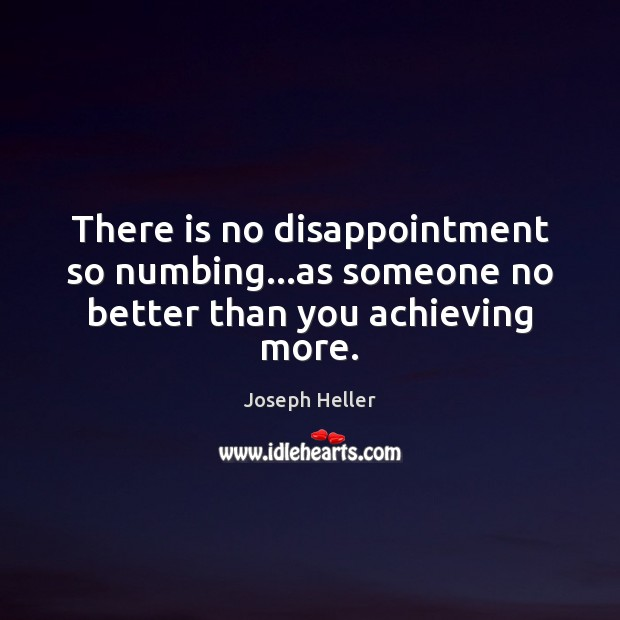 There is no disappointment so numbing…as someone no better than you achieving more. Joseph Heller Picture Quote
