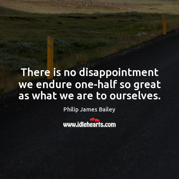 There is no disappointment we endure one-half so great as what we are to ourselves. Philip James Bailey Picture Quote