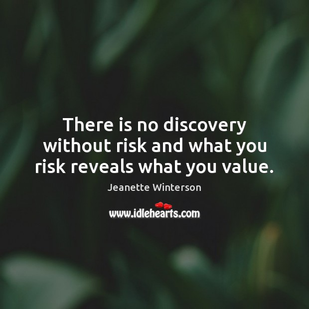 There is no discovery without risk and what you risk reveals what you value. Image