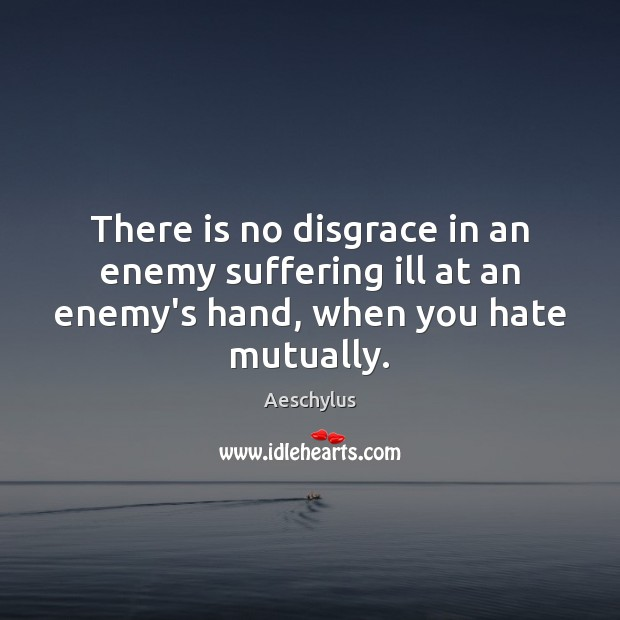 There is no disgrace in an enemy suffering ill at an enemy's hand, when you hate mutually. Image