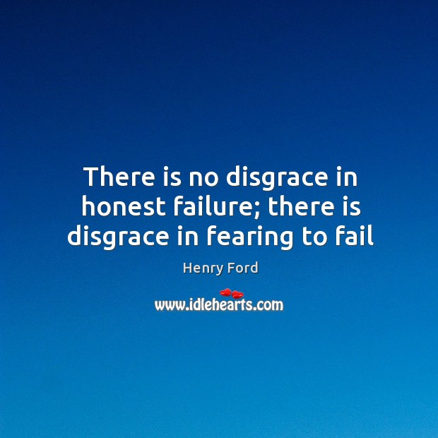 Image, There is no disgrace in honest failure; there is disgrace in fearing to fail
