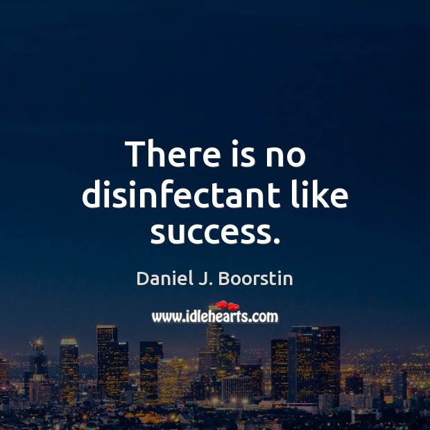There is no disinfectant like success. Image