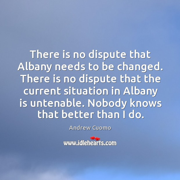 There is no dispute that albany needs to be changed. Andrew Cuomo Picture Quote