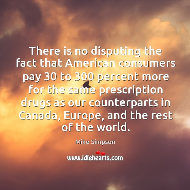 Image, There is no disputing the fact that american consumers pay 30 to 300 percent more for the