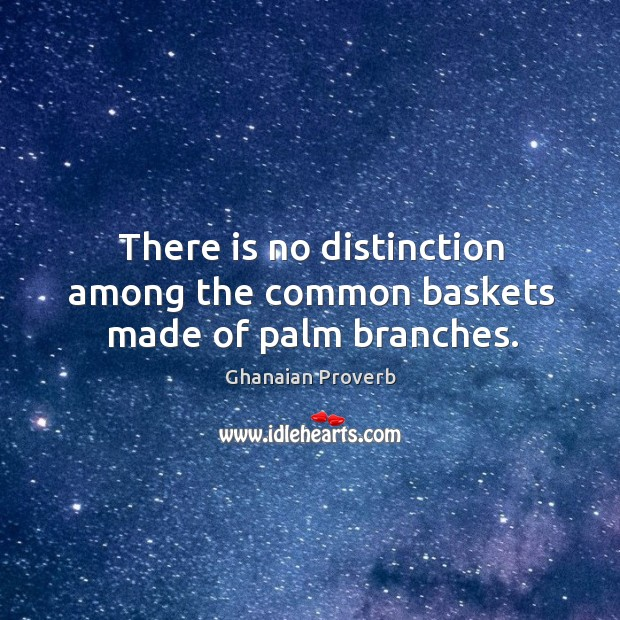 There is no distinction among the common baskets made of palm branches. Ghanaian Proverbs Image