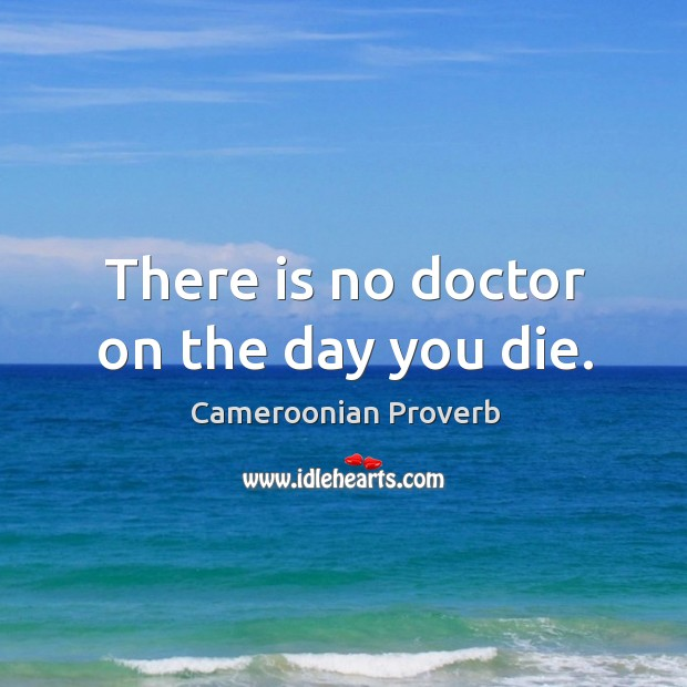 There is no doctor on the day you die. Cameroonian Proverbs Image