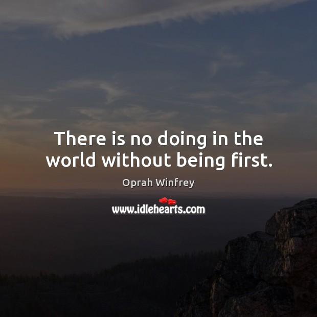 There is no doing in the world without being first. Image