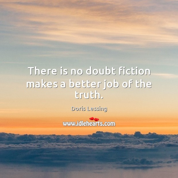 There is no doubt fiction makes a better job of the truth. Doris Lessing Picture Quote