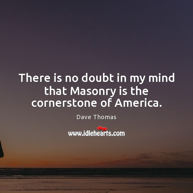 There is no doubt in my mind that Masonry is the cornerstone of America. Dave Thomas Picture Quote