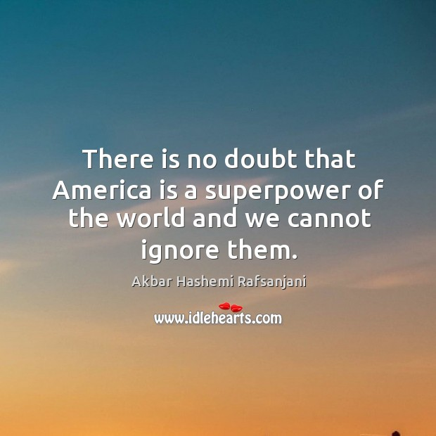 There is no doubt that america is a superpower of the world and we cannot ignore them. Akbar Hashemi Rafsanjani Picture Quote