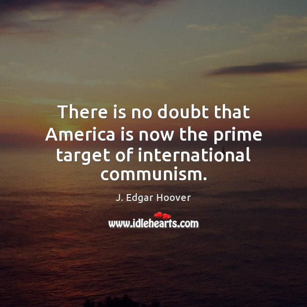 There is no doubt that America is now the prime target of international communism. J. Edgar Hoover Picture Quote
