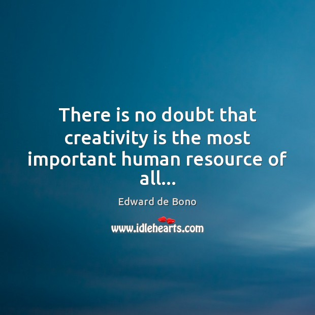 There is no doubt that creativity is the most important human resource of all… Edward de Bono Picture Quote