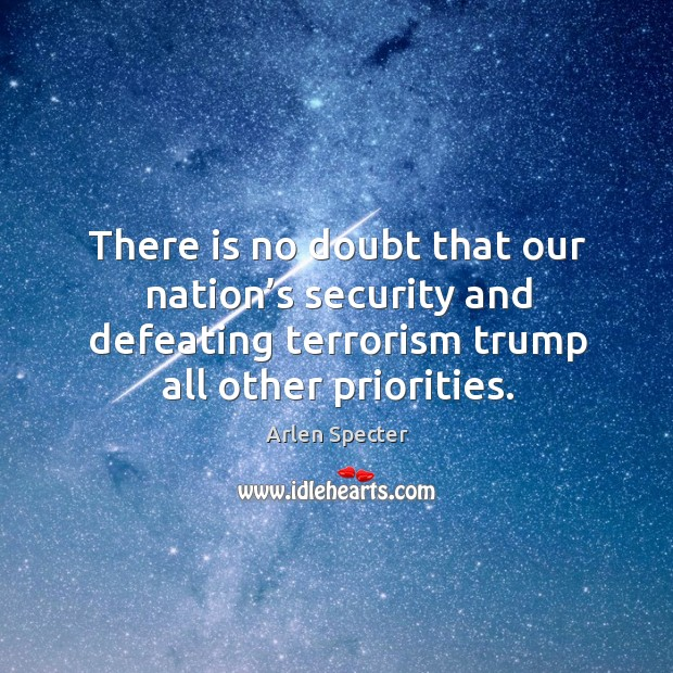There is no doubt that our nation's security and defeating terrorism trump all other priorities. Image