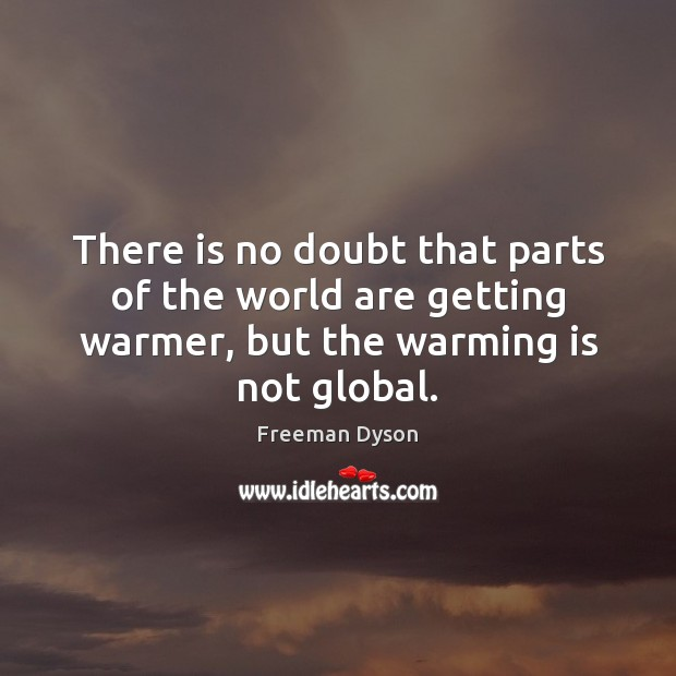 There is no doubt that parts of the world are getting warmer, Freeman Dyson Picture Quote