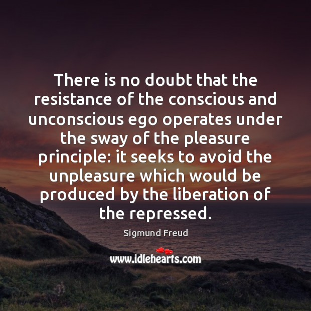 There is no doubt that the resistance of the conscious and unconscious Sigmund Freud Picture Quote