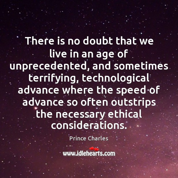 There is no doubt that we live in an age of unprecedented, Prince Charles Picture Quote