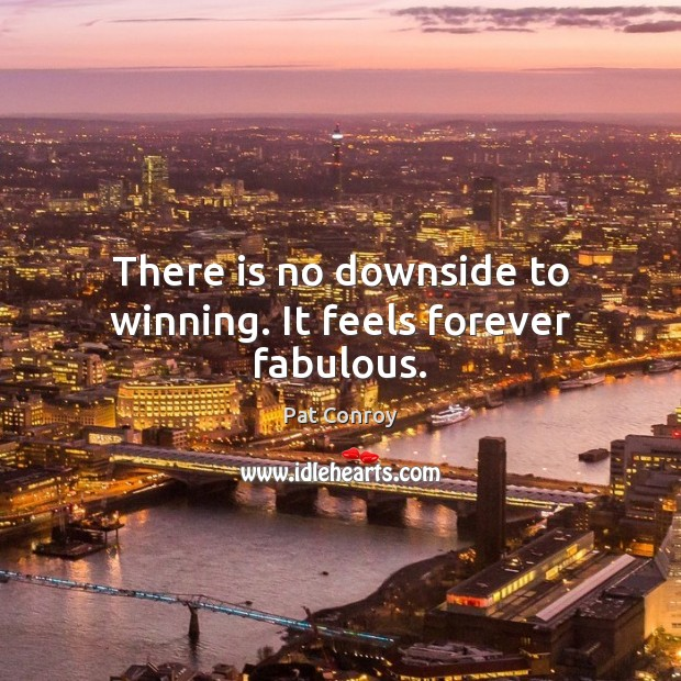 There is no downside to winning. It feels forever fabulous. Pat Conroy Picture Quote
