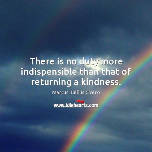 Image, There is no duty more indispensible than that of returning a kindness.