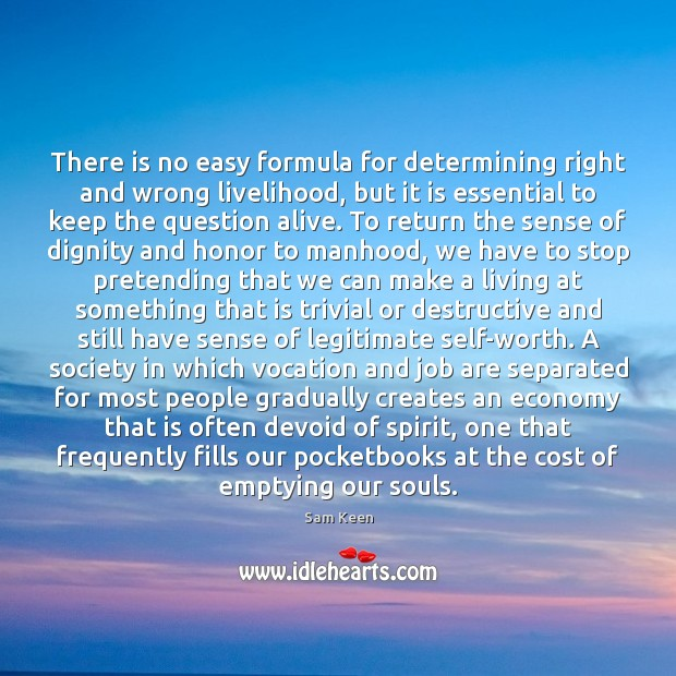 There is no easy formula for determining right and wrong livelihood, but Sam Keen Picture Quote