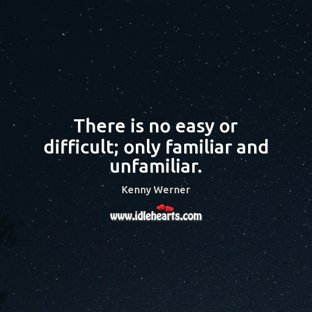 There is no easy or difficult; only familiar and unfamiliar. Image