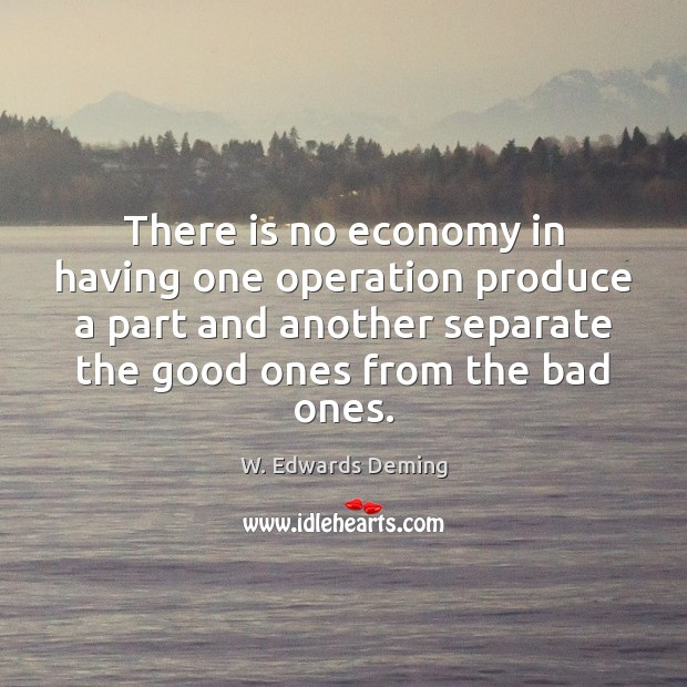 There is no economy in having one operation produce a part and W. Edwards Deming Picture Quote