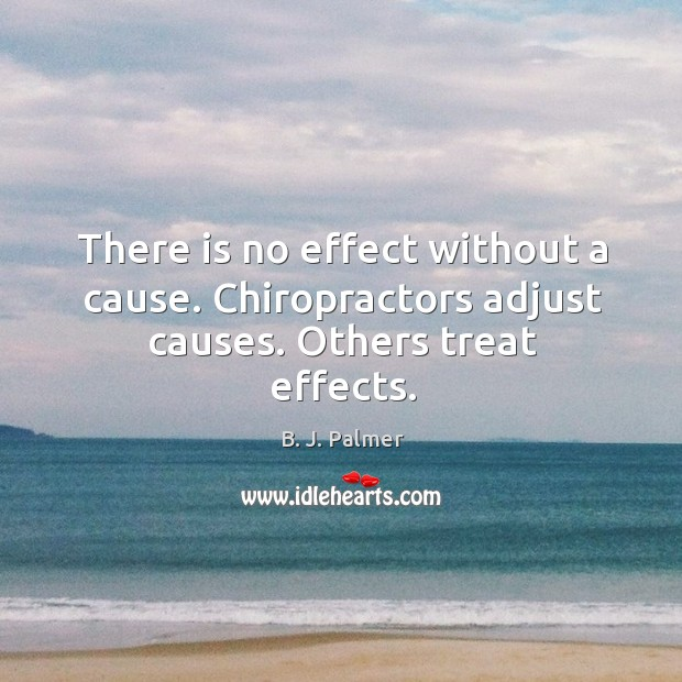 There is no effect without a cause. Chiropractors adjust causes. Others treat effects. Image