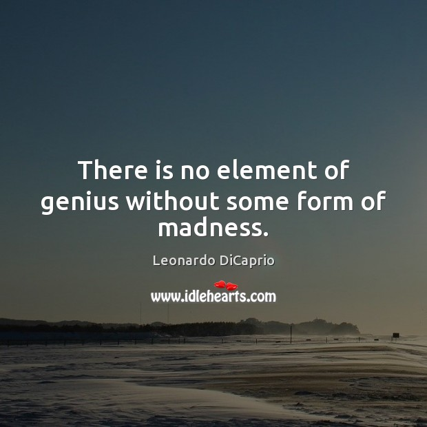 There is no element of genius without some form of madness. Leonardo DiCaprio Picture Quote