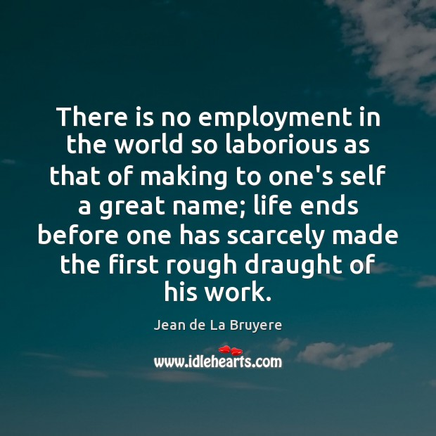 There is no employment in the world so laborious as that of Image