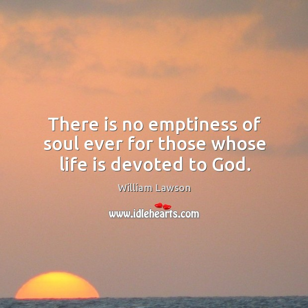 There is no emptiness of soul ever for those whose life is devoted to God. Image