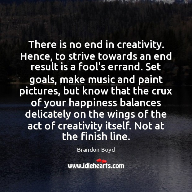There is no end in creativity. Hence, to strive towards an end Image