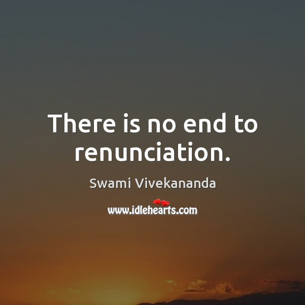 There is no end to renunciation. Image