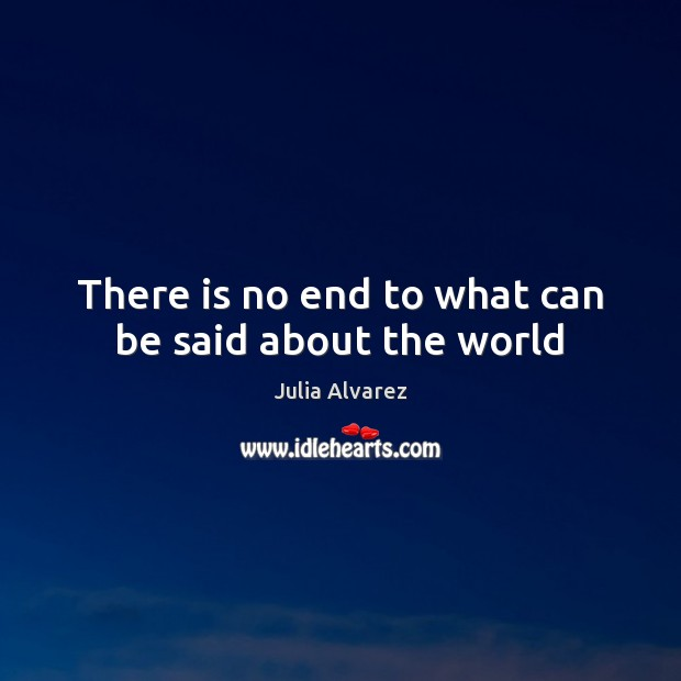 There is no end to what can be said about the world Julia Alvarez Picture Quote