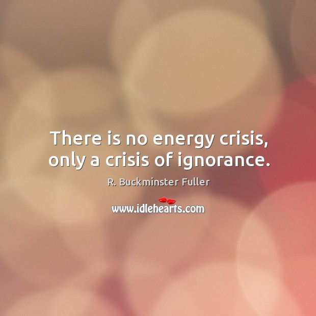 There is no energy crisis, only a crisis of ignorance. Image