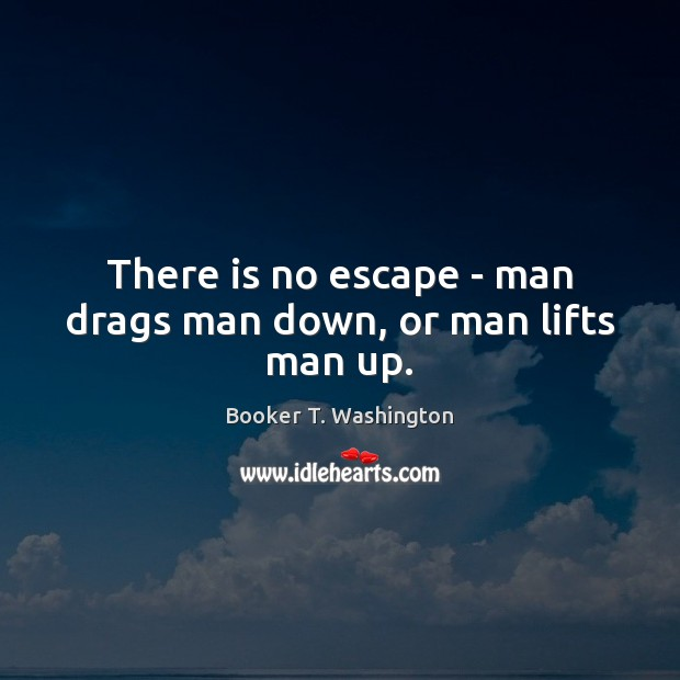 There is no escape – man drags man down, or man lifts man up. Image