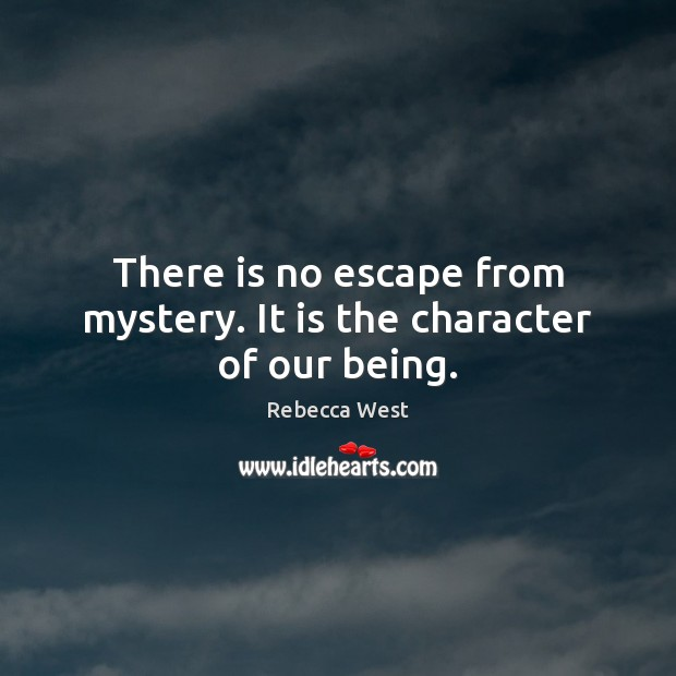 There is no escape from mystery. It is the character of our being. Rebecca West Picture Quote