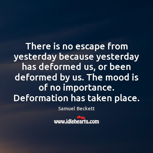 There is no escape from yesterday because yesterday has deformed us, or Image