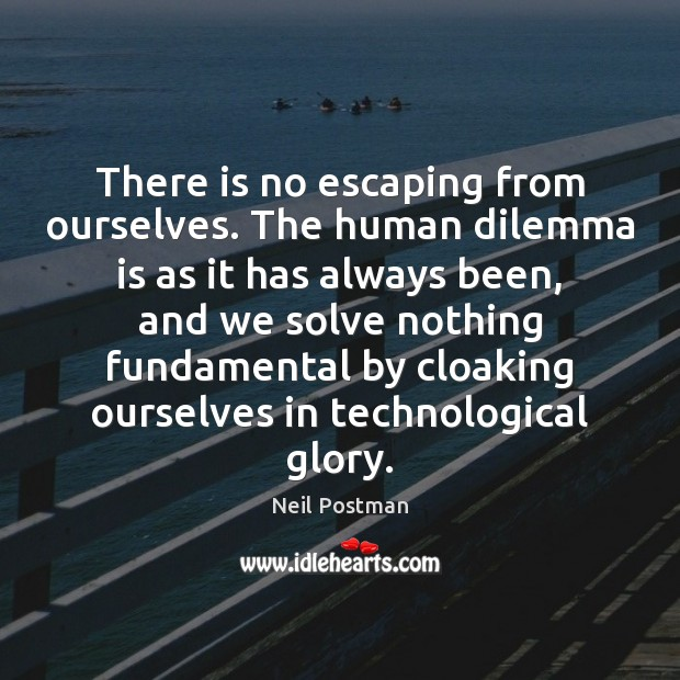 There is no escaping from ourselves. The human dilemma is as it Image
