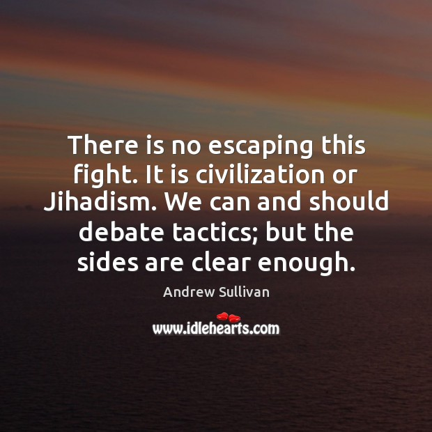 There is no escaping this fight. It is civilization or Jihadism. We Andrew Sullivan Picture Quote