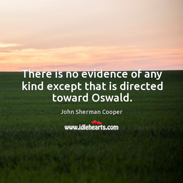 There is no evidence of any kind except that is directed toward oswald. John Sherman Cooper Picture Quote