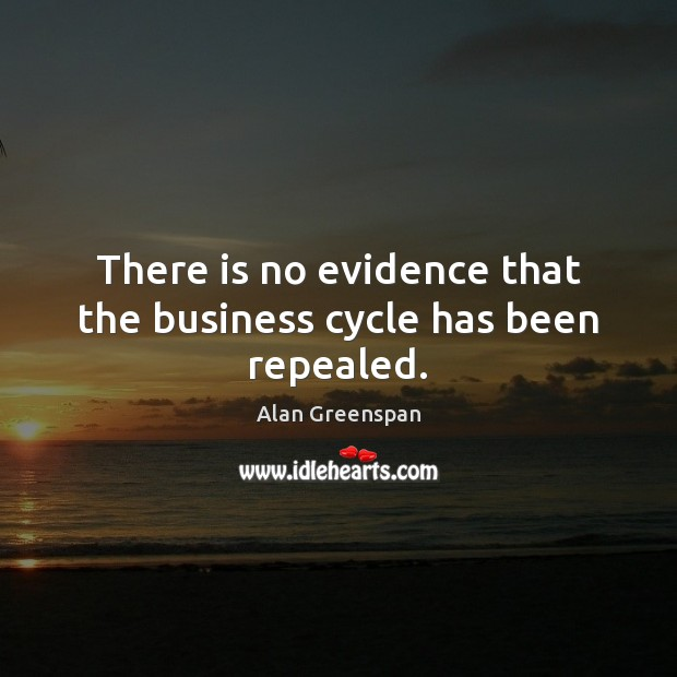 There is no evidence that the business cycle has been repealed. Alan Greenspan Picture Quote