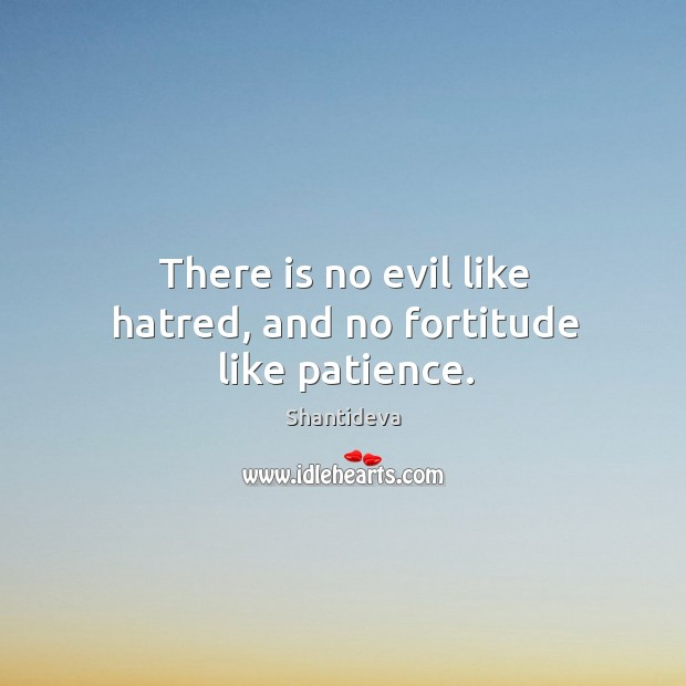 There is no evil like hatred, and no fortitude like patience. Image