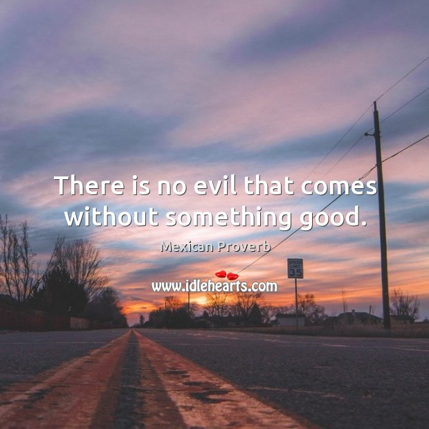 There is no evil that comes without something good. Mexican Proverbs Image