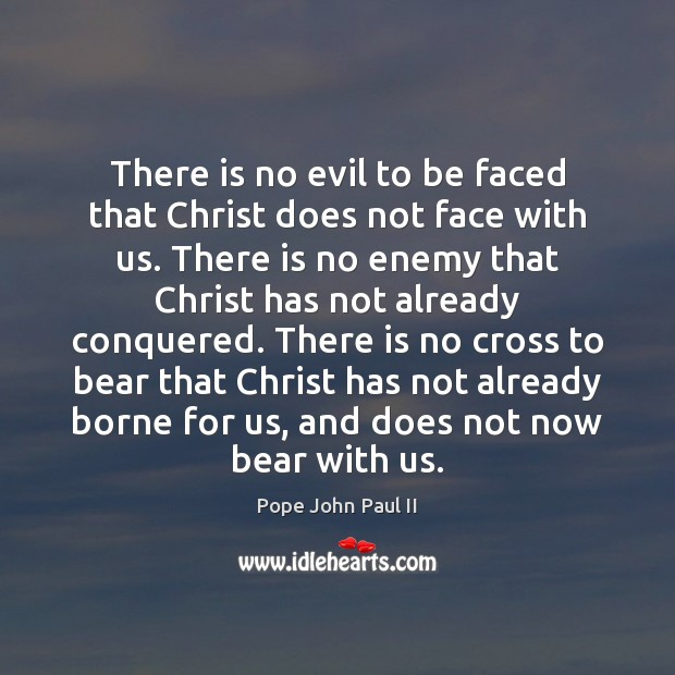 There is no evil to be faced that Christ does not face Pope John Paul II Picture Quote