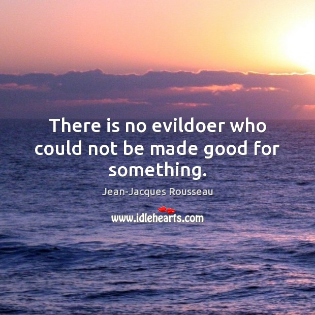 There is no evildoer who could not be made good for something. Jean-Jacques Rousseau Picture Quote