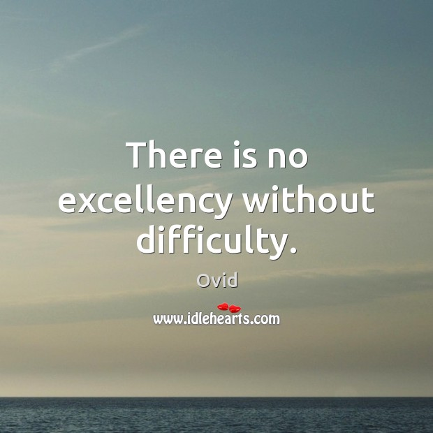There is no excellency without difficulty. Ovid Picture Quote