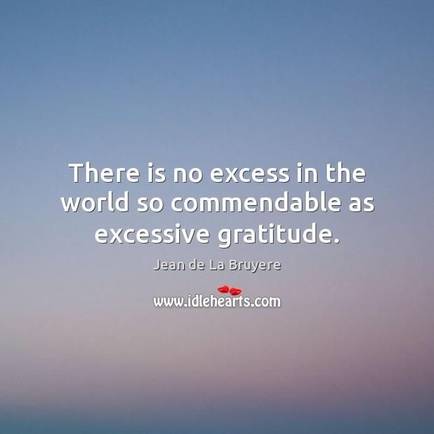 There is no excess in the world so commendable as excessive gratitude. Jean de La Bruyere Picture Quote
