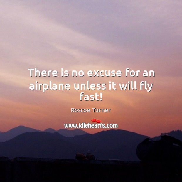 Image, There is no excuse for an airplane unless it will fly fast!
