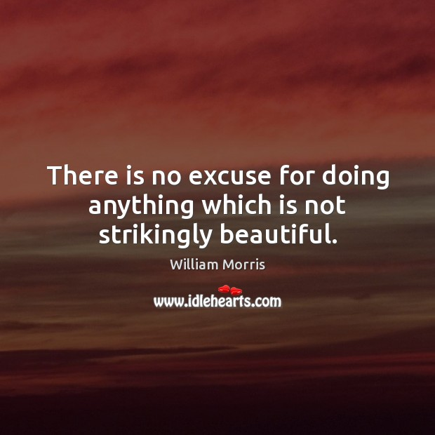 There is no excuse for doing anything which is not strikingly beautiful. William Morris Picture Quote